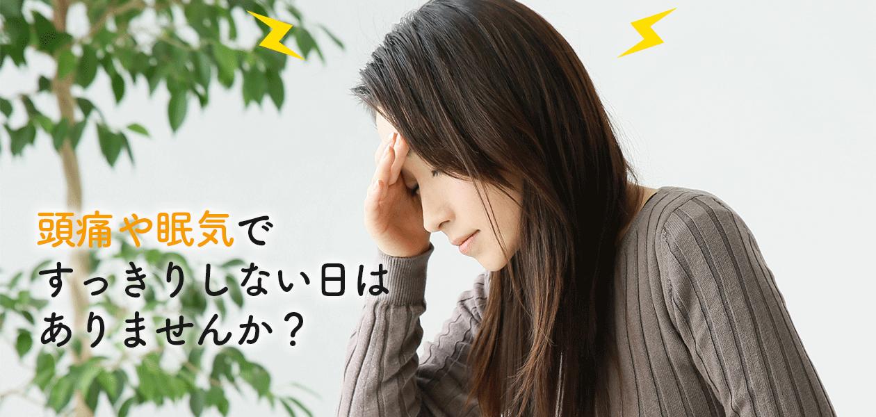 頭痛や眠気ですっきりしない日はありませんか?